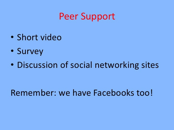 Peer Support• Short video• Survey• Discussion of social networking sitesRemember: we have Facebooks too!