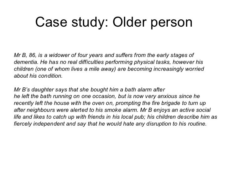 Case study: Older personMr B, 86, is a widower of four years and suffers from the early stages ofdementia. He has no real ...