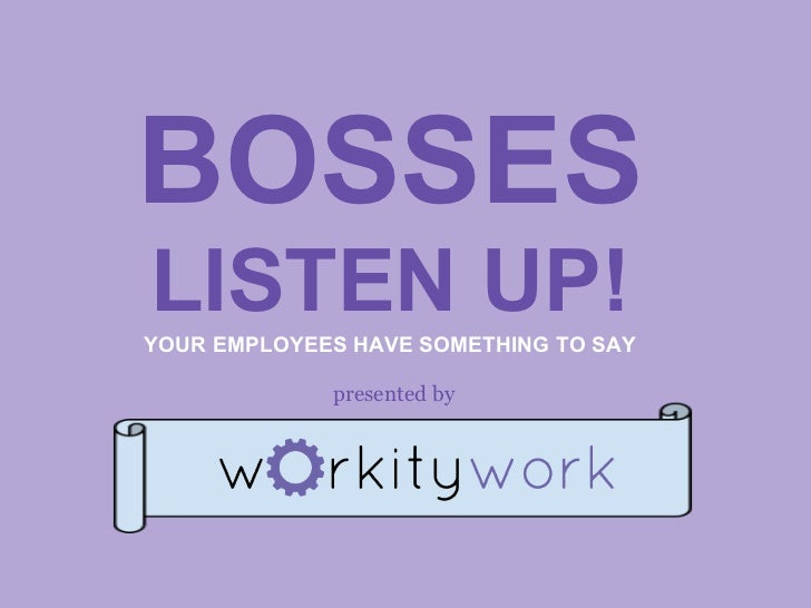 BOSSESLISTEN UP!YOUR EMPLOYEES HAVE SOMETHING TO SAY             presented by
