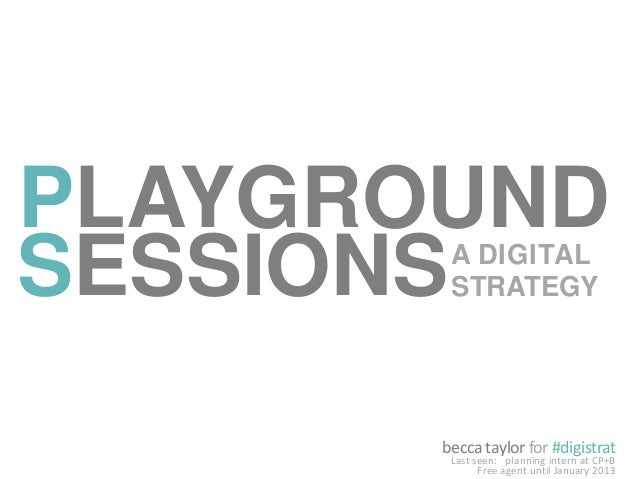 becca taylor for #digistratLast seen: planning intern at CP+BFree agent until January 2013PLAYGROUNDSESSIONSA DIGITALSTRAT...