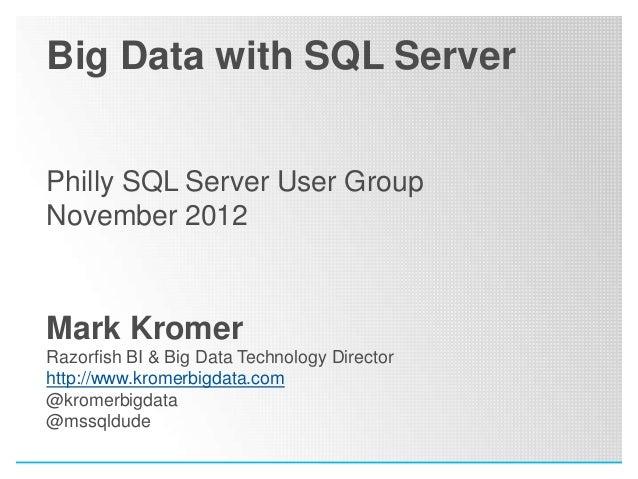 Big Data with SQL ServerPhilly SQL Server User GroupNovember 2012Mark KromerRazorfish BI & Big Data Technology Directorhtt...