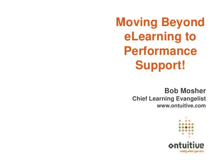 Moving Beyond eLearning to Performance   Support!            Bob Mosher  Chief Learning Evangelist          www.ontuitive....