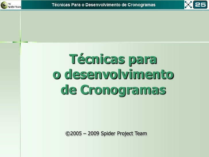 Técnicas para o desenvolvimento  de Cronogramas    ©2005 – 2009 Spider Project Team