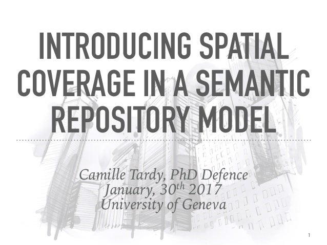 Camille Tardy, PhD Defence January, 30th 2017 University of Geneva INTRODUCING SPATIAL COVERAGE IN A SEMANTIC REPOSITORY M...
