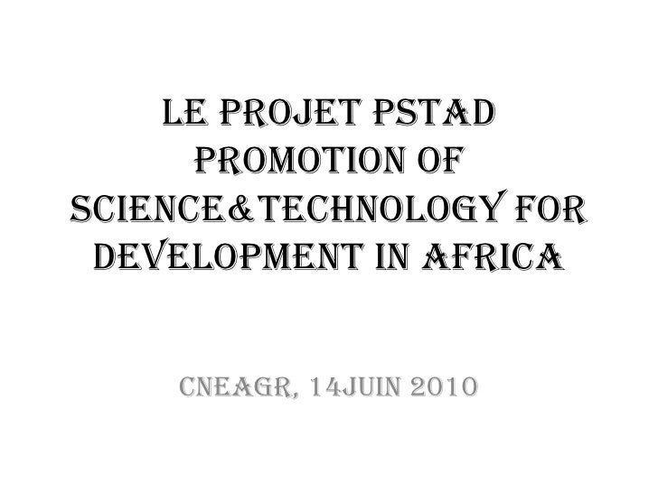 Le Projet PSTAD Promotion of Science&Technology for Development in Africa Cneagr, 14juin 2010