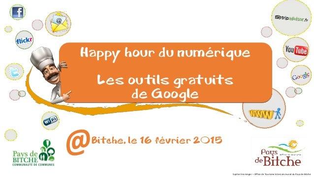Happy hour du numérique Les outils gratuits de Google Bitche, le 16 février 2015 Sophie Ensminger – Office de Tourisme Int...