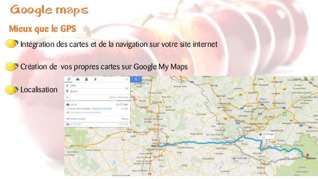 Google maps Mieux que le GPS Intégration des cartes et de la navigation sur votre site internet Création de vos propres ca...