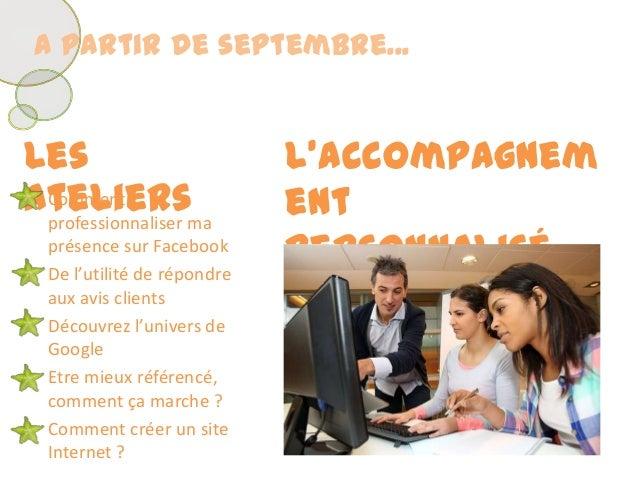 A partir de septembre...LesateliersL'accompagnementpersonnalisé• Commentprofessionnaliser maprésence sur Facebook• De l'ut...