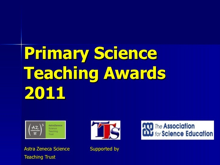 Primary Science  Teaching Awards   2011 Astra Zeneca Science  Supported by Teaching Trust
