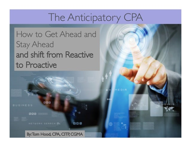 The Anticipatory CPA How to Get Ahead and Stay Ahead and shift from Reactive to Proactive By:Tom Hood, CPA, CITP, CGMA