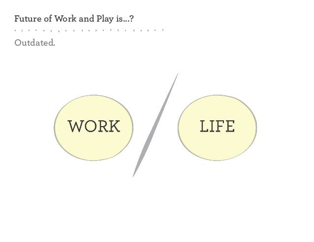 Future of Work and Play is...? Outdated.