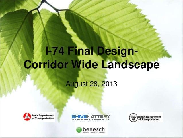 I-74 Final Design – Landscaping  I-74 Final DesignCorridor Wide Landscape August 28, 2013