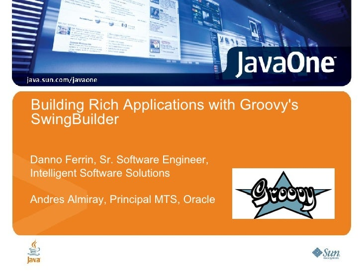 Building Rich Applications with Groovy's SwingBuilder Danno Ferrin, Sr. Software Engineer,  Intelligent Software Solutions...
