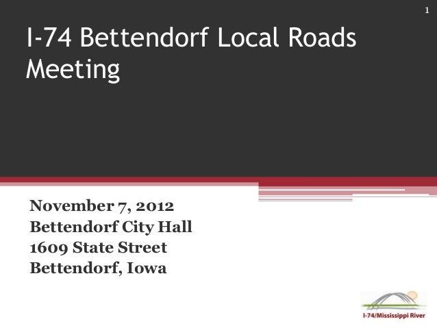 1I-74 Bettendorf Local RoadsMeetingNovember 7, 2012Bettendorf City Hall1609 State StreetBettendorf, Iowa