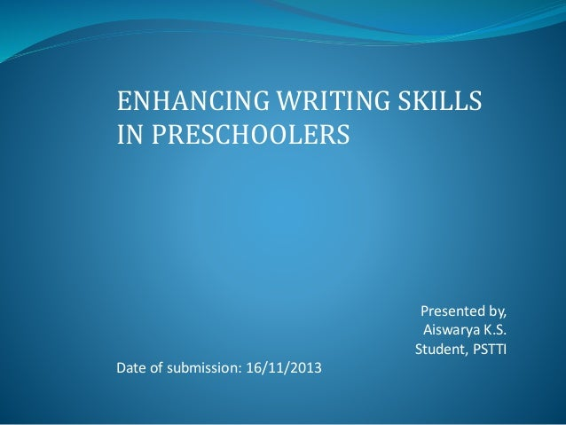 ENHANCING WRITING SKILLS IN PRESCHOOLERS  Presented by, Aiswarya K.S. Student, PSTTI  Date of submission: 16/11/2013