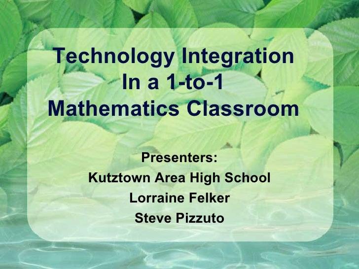Technology Integration  In a 1-to-1  Mathematics Classroom Presenters: Kutztown Area High School Lorraine Felker Steve Piz...