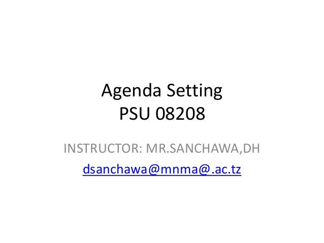 Agenda Setting PSU 08208 INSTRUCTOR: MR.SANCHAWA,DH dsanchawa@mnma@.ac.tz