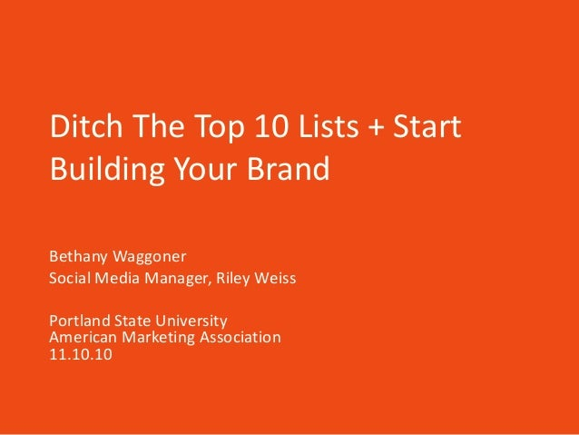 Ditch The Top 10 Lists + Start Building Your Brand Bethany Waggoner Social Media Manager, Riley Weiss Portland State Unive...