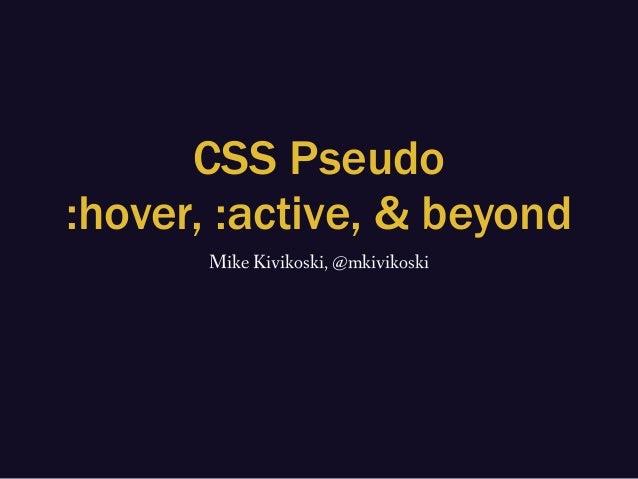 CSS Pseudo :hover, :active, & beyond Mike Kivikoski, @mkivikoski
