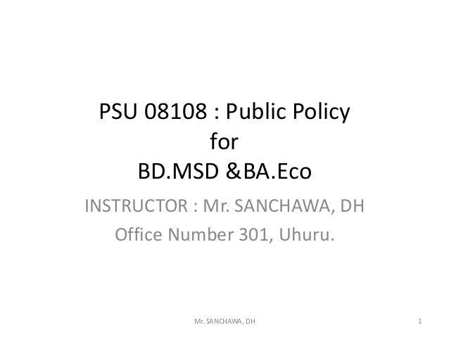 PSU 08108 : Public Policy for BD.MSD &BA.Eco INSTRUCTOR : Mr. SANCHAWA, DH Office Number 301, Uhuru. 1Mr. SANCHAWA, DH