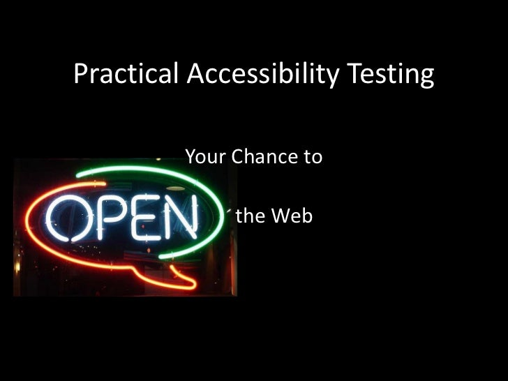 Practical Accessibility Testing<br />Your Chance to<br />        the Web<br />