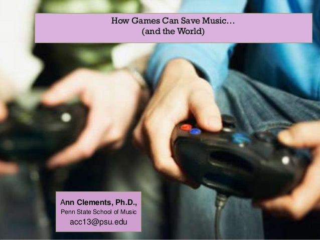+                    How Games Can Save Music…                           (and the World)    Ann Clements, Ph.D.,    Penn S...