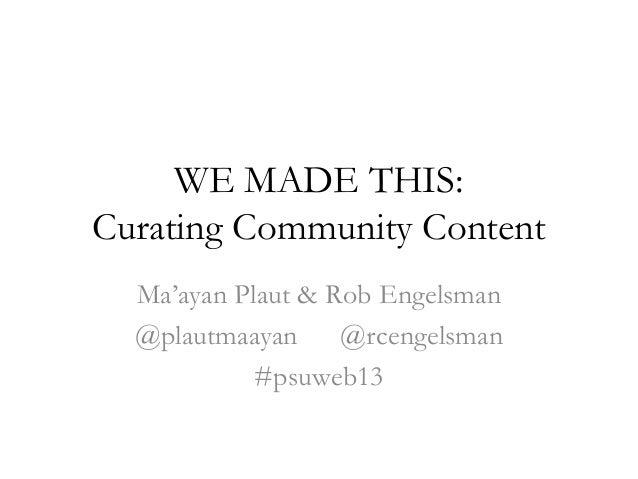WE MADE THIS:Curating Community ContentMa'ayan Plaut & Rob Engelsman@plautmaayan @rcengelsman#psuweb13