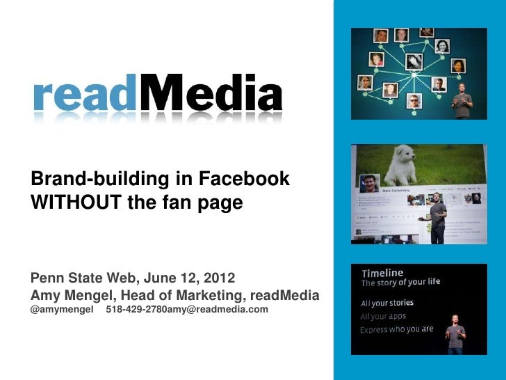 Brand-building in FacebookWITHOUT the fan pagePenn State Web, June 12, 2012Amy Mengel, Head of Marketing, readMedia@amymen...