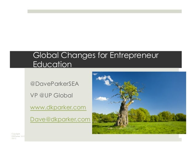 Copyright DKParker, LLC 2013 Global Changes for Entrepreneur Education @DaveParkerSEA VP @UP Global www.dkparker.com Dave@...
