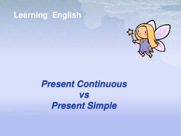 Learning English      Present Continuous              vs        Present Simple