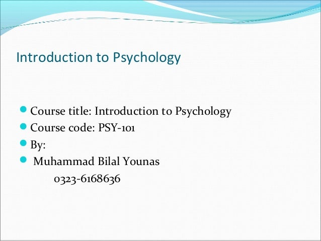 Introduction to Psychology Course title: Introduction to Psychology Course code: PSY-101 By:  Muhammad Bilal Younas 03...