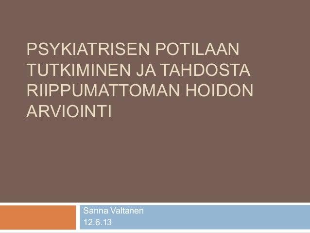PSYKIATRISEN POTILAANTUTKIMINEN JA TAHDOSTARIIPPUMATTOMAN HOIDONARVIOINTISanna Valtanen12.6.13
