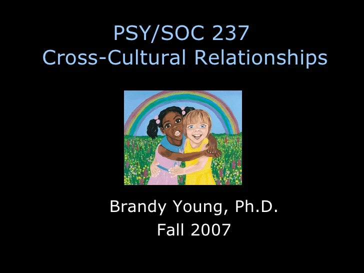 PSY/SOC 237  Cross-Cultural Relationships Brandy Young, Ph.D. Fall 2007