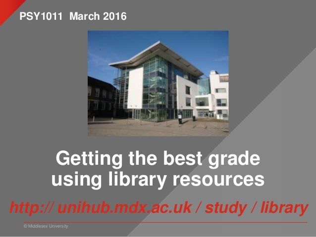 © Middlesex University Getting the best grade using library resources http:// unihub.mdx.ac.uk / study / library PSY1011 M...