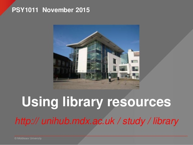 © Middlesex University Using library resources http:// unihub.mdx.ac.uk / study / library PSY1011 November 2015