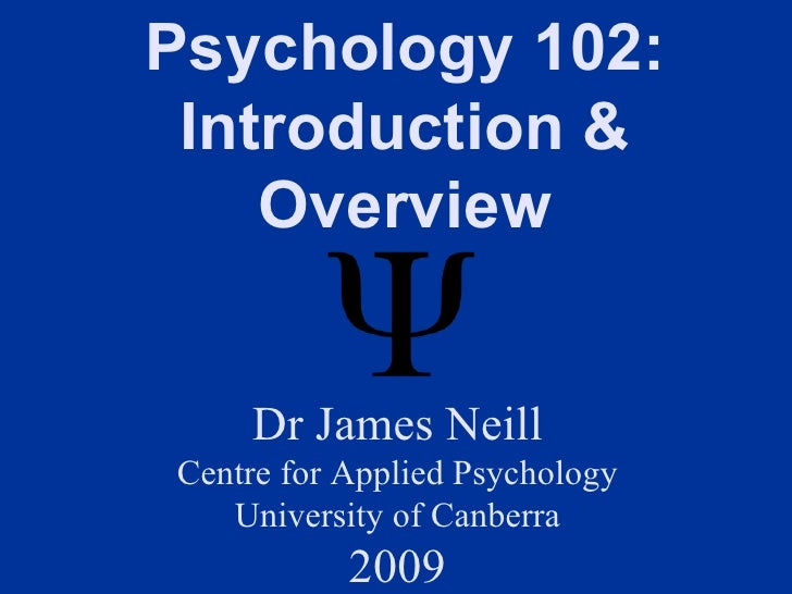 Psychology 102:  Introduction &     Overview       Dr James Neill Centre for Applied Psychology    University of Canberra ...
