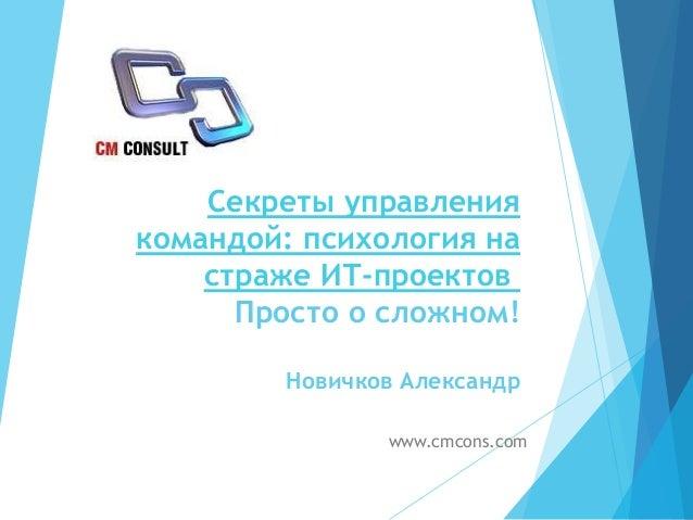 Секреты управления командой: психология на страже ИТ-проектов Просто о сложном! Новичков Александр www.cmcons.com