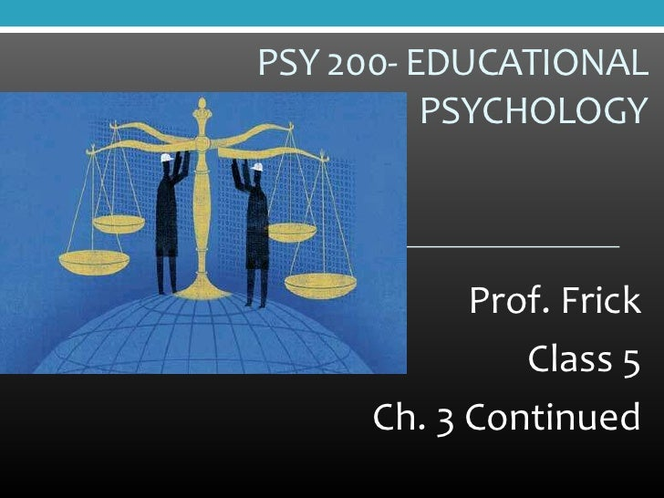 PSY 200- EDUCATIONAL          PSYCHOLOGY           Prof. Frick              Class 5     Ch. 3 Continued