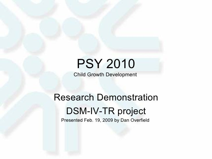 PSY 2010 Child Growth Development  Research Demonstration DSM-IV-TR project Presented Feb. 19, 2009 by Dan Overfield