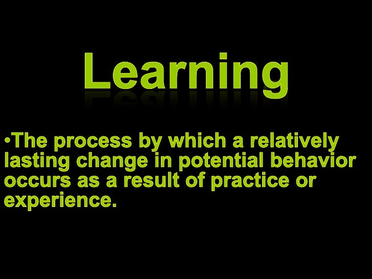 Learning <ul><li>The process by which a relatively lasting change in potential behavior occurs as a result of practice or ...