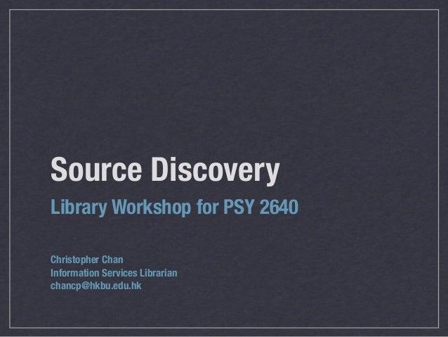 Source DiscoveryLibrary Workshop for PSY 2640Christopher ChanInformation Services Librarianchancp@hkbu.edu.hk