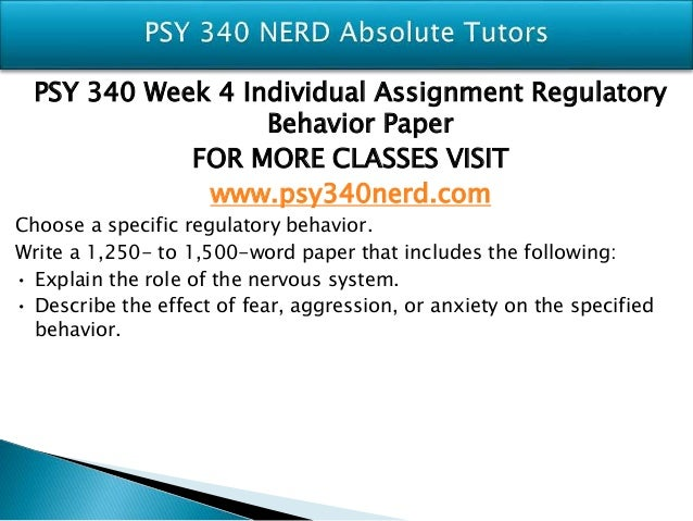 psy 340 week 4 ind paper Write a 1,250- to 1,500-word paper that includes the following: • explain the role of the nervous system • describe the effect of fear, aggression, or anxiety on the specified behavior psy 340 week 4 individual assignment regulatory behavior paper.