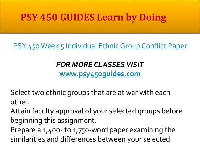 psy 450 week 5 ethnic group conflict Psychology paper psy 480 week 4 professional interview and response psy 480 week 5 contemporary issues presentation are you contemplating college, but you are not sure if college is the.