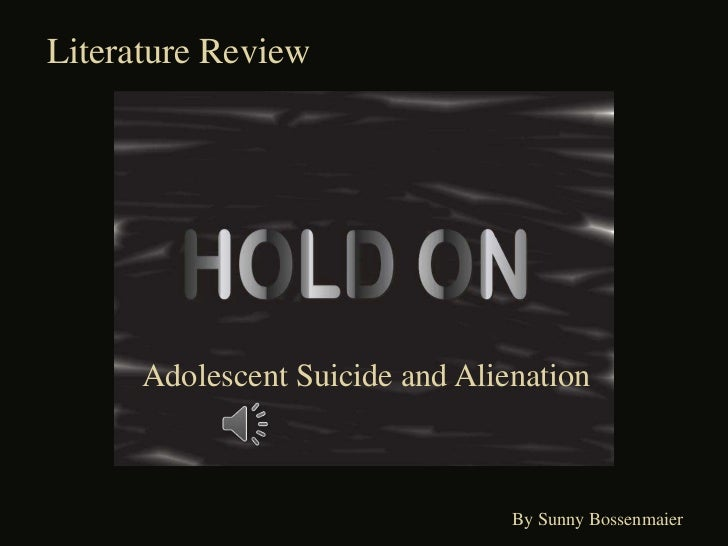 Literature Review<br />   Adolescent Suicide and Alienation<br />                               By Sunny Bossenmaier<br />
