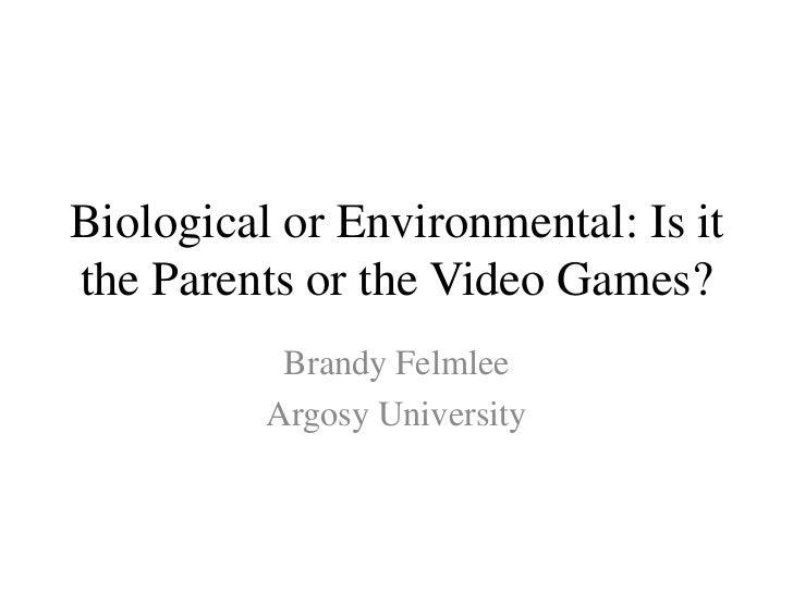 Biological or Environmental: Is itthe Parents or the Video Games?           Brandy Felmlee          Argosy University