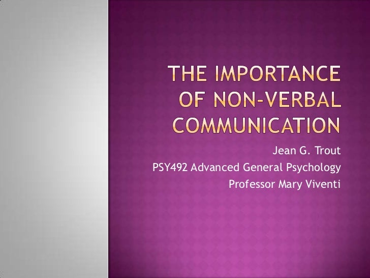 The Importance of Non-verbal Communication<br />Jean G. Trout<br />PSY492 Advanced General Psychology<br />Professor Mary ...
