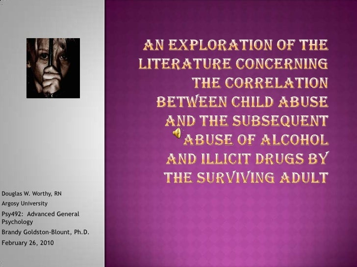 An Exploration of the Literature Concerning the Correlation Between Child Abuse and the Subsequent Abuse of Alcohol and Il...