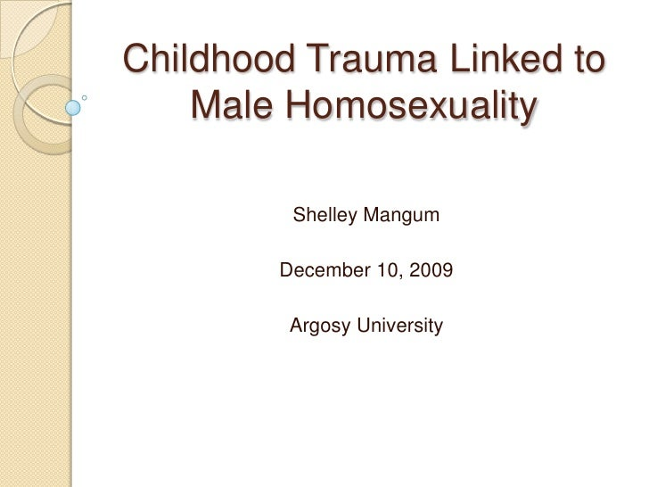 Childhood Trauma Linked to Male Homosexuality<br />Shelley Mangum<br />December 10, 2009<br />Argosy University<br />