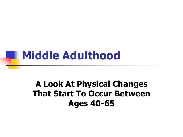Middle Adulthood  A Look At Physical Changes  That Start To Occur Between  Ages 40-65