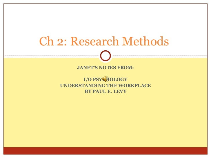 JANET'S NOTES FROM: I/O PSYCHOLOGY UNDERSTANDING THE WORKPLACE BY PAUL E. LEVY Ch 2: Research Methods